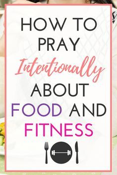 How To Pray More Intentionally About Food And Fitness Prayers Bible Prayers Quotes About Strength
