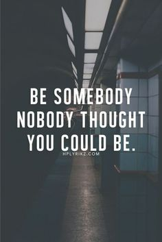 Be a great somebody....  Not a junkie or drunk.... :-P