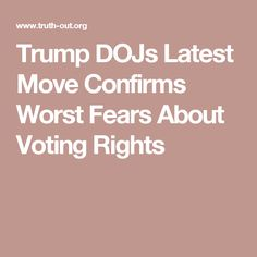 Trump DOJs Latest Move Confirms Worst Fears About Voting Rights