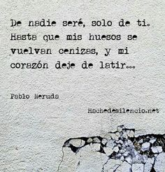 Im only going to belong to you and nobody else. Until my bones turns to ashes and my heart stops beating./Neruda