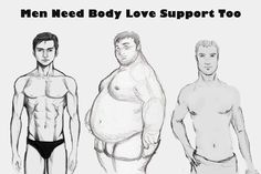 Men need body confidence too! Why should everyone look the same? Be you, be special,be a person who loves his/ her self.