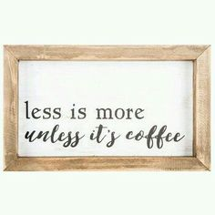 Less Is More... Unless It's Coffee ;)