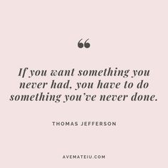 If you want something you never had, you have to do something you've never done. – Thoma