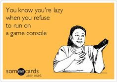 You know you're lazy when you refuse to run on a game console.
