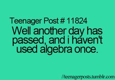 """Teenager Posts- my math teacher's answer to when do we use algebra in life """"it's a waste of time and you'll never use it, ever"""". @anime lover"""