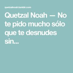 Quetzal Noah — No te pido mucho sólo que te desnudes sin... Quetzal Noah, My Love, Carrera, Sentences, Motivational, Truths, Frases, Te Quiero, Lyrics