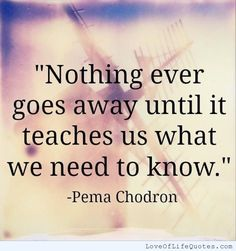 Nothing ever goes away until it teaches us what we need to know - http://www.loveoflifequotes.com/friendship/nothing-ever-goes-away-until-it-teaches-us-what-we-need-to-know/
