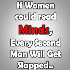 If women could read minds, every second man will get slapped.... haha true!
