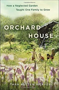 Orchard House: How a Neglected Garden Taught One Family to Grow by Tara Austen Weaver