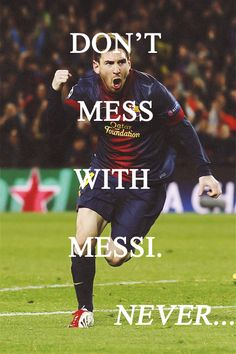 Never Mess With Messi... My mom always makes awful puns about his unfortunate last name.