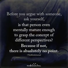 """""""Before you argue with someone, ask yourself. is that person even mentally mature enough to grasp the concept of different perspectives? Because if not, there is absolutely no point. Quotable Quotes, True Quotes, Words Quotes, Motivational Quotes, Inspirational Quotes, Qoutes, Quotes Quotes, Sport Quotes, Friend Quotes"""