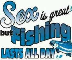 Sex is great - but fishing lasts ALL DAY! #quotes #lol #funny