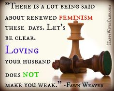"""Text: There is a lot being said about renewed feminism these days. Let's be clear. Loving your husband does not make you weak."""" -Fawn Weaver"""