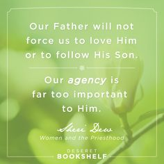 """""""Our Father will not force us to love Him or to follow His Son. Our agency is far too important to Him."""" - Sheri Dew """"Women and the Priesthood"""" eBook Available from Deseret Bookshelf http://deseretbook.com/bookshelf?cid=613668"""