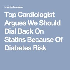 Top Cardiologist Argues We Should Dial Back On Statins Because Of Diabetes Risk