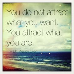 You do not attract what you want. You attract what you are. ~ Dr. Wayne Dyer