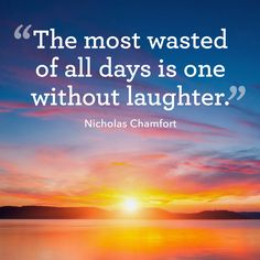 """The most waster of all days is one without laughter."""