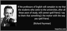 If the professors of English will complain to me that the students who come to the universities, after all those years of study, still cannot spell friend, I say to them that something's the matter with the way you spell friend. (Richard Feynman) #quotes #quote #quotations #RichardFeynman