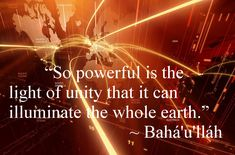 "Bahaullah: ""So powerful is the Light of Unity that it can illuminate the whole earth."""