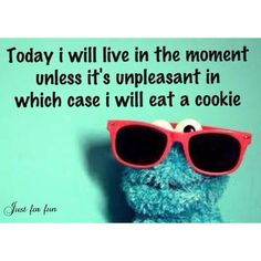 today i will live in the moment unless it's unpleasant in which case i will eat a cookie. amen.