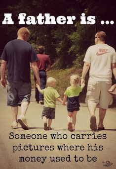 A FATHER IS SOMEONE WHO CARRIES PICTURES WHERE HIS MONEY USED TO BE