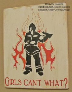 Girls Can't What? Female Firefighter Sign by DeenasDesign on Etsy, $32.00 - http://www.facebook.com/DeenasDesign