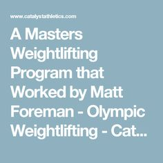 A Masters Weightlifting Program that Worked by Matt Foreman - Olympic Weightlifting - Catalyst Athletics - Olympic Weightlifting