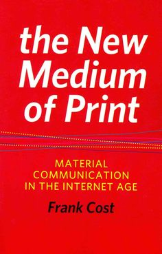 The New Medium of Print: Material Communication in the Internet Age