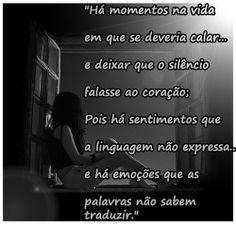 Há momentos na vida em que se deveria calar... e deixar que o silêncio falasse ao coração; Pois há sentimentos que a linguagem não expressa... e há emoções que as palavras não sabem traduzir.