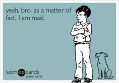 yeah, bro, as a matter of fact, I am mad.