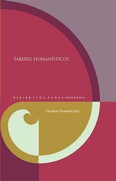 Saberes humanísticos / Christoph Strosetzki (ed.) - Pamplona : Universidad de Navarra ; Madrid : Iberoamericana ; Frankfurt am Main : Vervuert, 2014