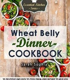 Wheat Belly Dinner Cookbook: 30 Delicious And Easy To Cook Grain-Free Recipes To Help You Lose Weight And Feel Great PDF