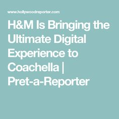 H&M Is Bringing the Ultimate Digital Experience to Coachella | Pret-a-Reporter