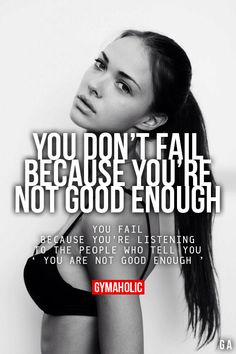 "You Don't Fail Because You're Not Good Enough You fail because you're listening to the people who tell you ""you are not good enough""."
