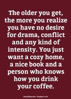 Heartfelt Love And Life Quotes: The older you get, the more you realize you have no desire for drama, conflict and any kind of intensity. Great Quotes, Quotes To Live By, Me Quotes, Motivational Quotes, Inspirational Quotes, No Drama Quotes, Super Quotes, Fun Life Quotes, Door Quotes