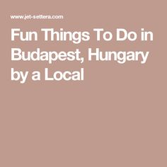 Fun Things To Do in Budapest, Hungary by a Local
