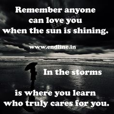 Remember anyone can love you when the sun is shining.    In the storms is where you learn who truly cares for you.