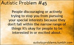 Autistic Problem #45:People discouraging or actively trying to stop you from pursuing your special interests because they don't fall ...