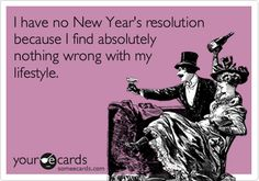 I have no New Year's resolution because I find absolutely nothing wrong with my lifestyle.