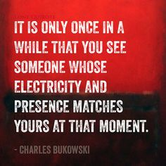 """""""it is only once in a while that you see someone whose electricity and presence matches yours at that moment"""" -- Charles Bukowski"""