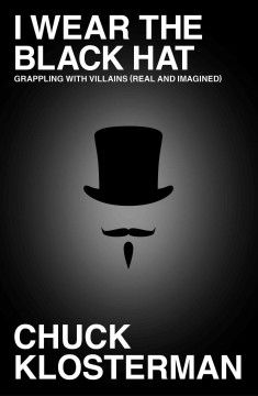 I wear the black hat : grappling with villains (real and imagined) by Chuck Klosterman. The cultural critic questions how modern people understand the concept of villainy, describing how his youthful idealism gave way to an adult sympathy with notorious cultural figures to offer insight into the appeal of anti-heroes.