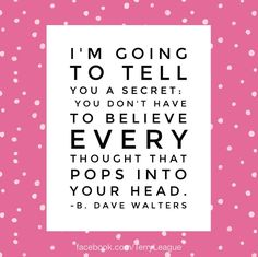 I'm going to tell you a secret:You don't have to believe every thought that pops into your head. #quote #terryleague