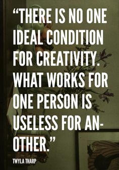 'There is no one ideal condition for creativity. What works for one person is useless for another' -Twyla Tharp via CreativeSomething.net