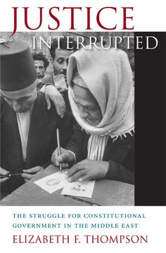 Justice Interrupted: The Struggle for Constitutional Government in the Middle East | Elizabeth F. Thompson | Published April 15th, 2013
