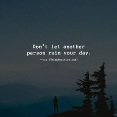 Inspirational Positive Quotes :Dont let another person ruin your day. via (ThinkPozitive.com)