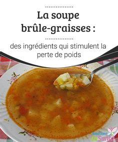 La soupe brûle-graisses : des ingrédients qui stimulent la perte de poids Nous vous assurons que cette recette est excellente pour tous ceux qui souhaitent mincir en mangeant une bonne soupe.
