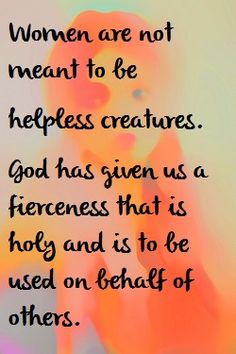 .women are not meant to be helpless creatures. God has given us fierceness ...