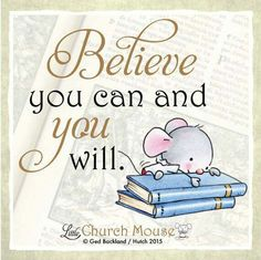 ❤❤❤ Believe you can and You will. Amen...Little Church Mouse 30 October 2015 ❤❤❤