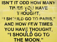 """My new fav quote! """"Isn't odd how many times you have thought, """"I should go to paris,"""" and how few times you have thought, """"I should go to the moon!"""""""