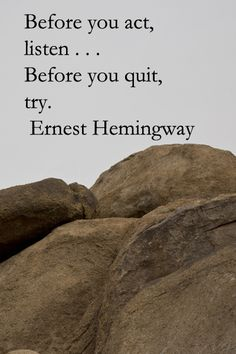 """Before you act, listen . . . Before you quit, try.""  -- Ernest Hemingway – On Texas Canyon, Arizona image taken by Florence McGinn - Hemingway Quotes, Ernest Hemingway, Quotes To Live By, Great Quotes, Life Quotes, Inspirational Quotes, Random Quotes, Motivational Quotes, How To Memorize Things"